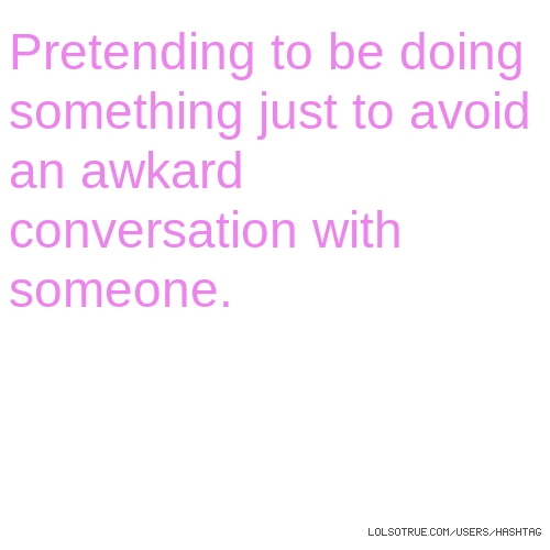Pretending to be doing something just to avoid an awkard conversation with someone.