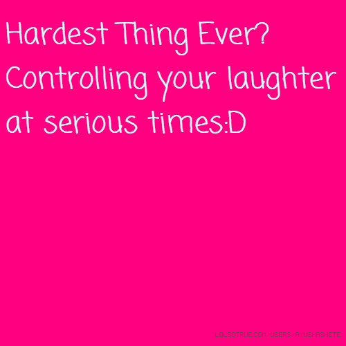 Hardest Thing Ever? Controlling your laughter at serious times:D