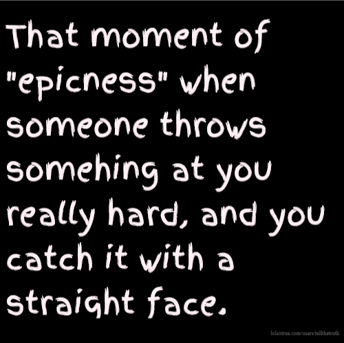 "That moment of ""epicness"" when someone throws somehing at you really hard, and you catch it with a straight face."