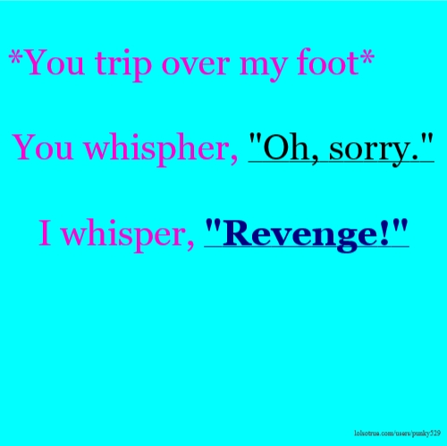 "*You trip over my foot* You whispher, ""Oh, sorry."" I whisper, ""Revenge!"""