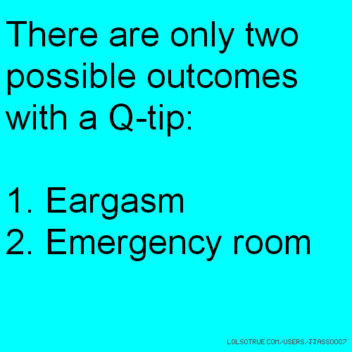 There are only two possible outcomes with a Q-tip: 1. Eargasm 2. Emergency room