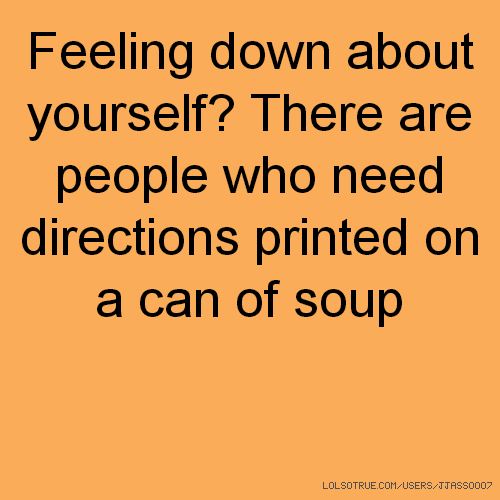 Feeling down about yourself? There are people who need directions printed on a can of soup