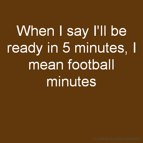When I say I'll be ready in 5 minutes, I mean football minutes
