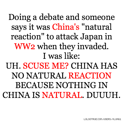 "Doing a debate and someone says it was China's ""natural reaction"" to attack Japan in WW2 when they invaded. I was like: UH. SCUSE ME? CHINA HAS NO NATURAL REACTION BECAUSE NOTHING IN CHINA IS NATURAL. DUUUH."