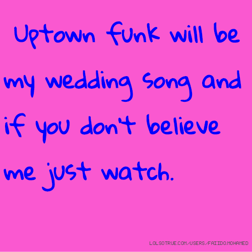 Uptown funk will be my wedding song and if you don't believe me just watch.