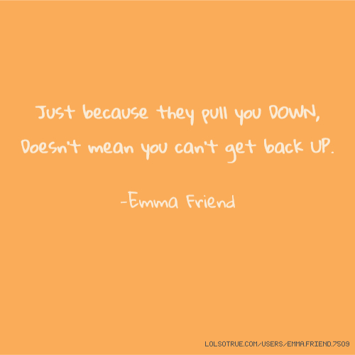 Just because they pull you DOWN, Doesn't mean you can't get back UP. -Emma Friend