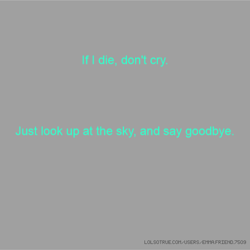 If I die, don't cry. Just look up at the sky, and say goodbye.