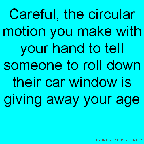 Careful, the circular motion you make with your hand to tell someone to roll down their car window is giving away your age