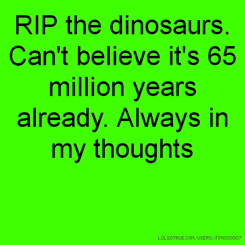 RIP the dinosaurs. Can't believe it's 65 million years already. Always in my thoughts