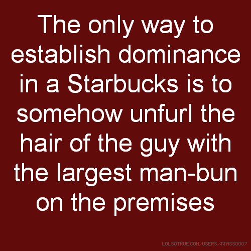 The only way to establish dominance in a Starbucks is to somehow unfurl the hair of the guy with the largest man-bun on the premises