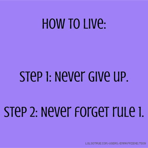 How to Live: Step 1: Never give up. Step 2: Never forget rule 1.