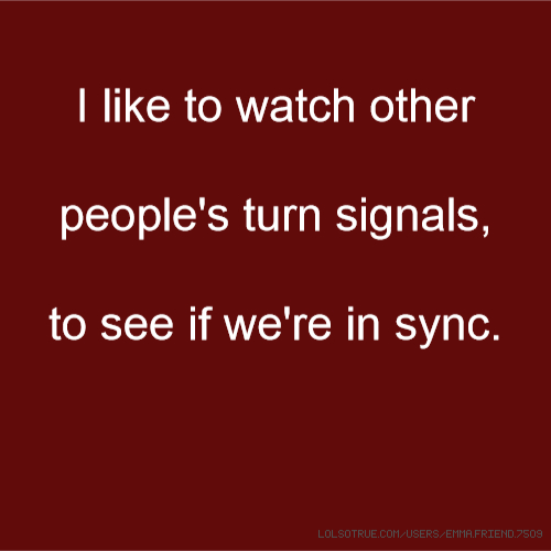 I like to watch other people's turn signals, to see if we're in sync.