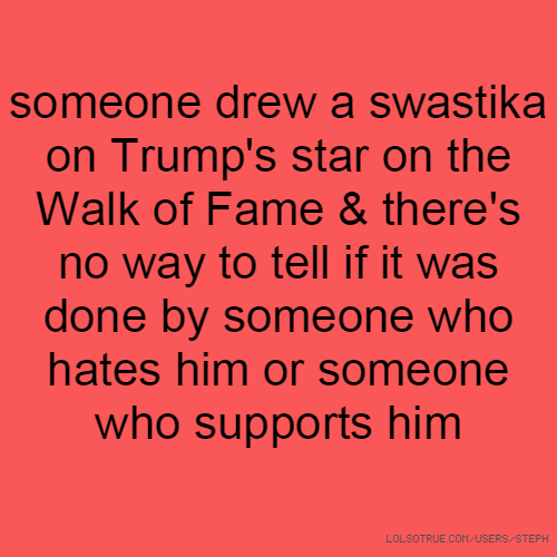 someone drew a swastika on Trump's star on the Walk of Fame & there's no way to tell if it was done by someone who hates him or someone who supports him