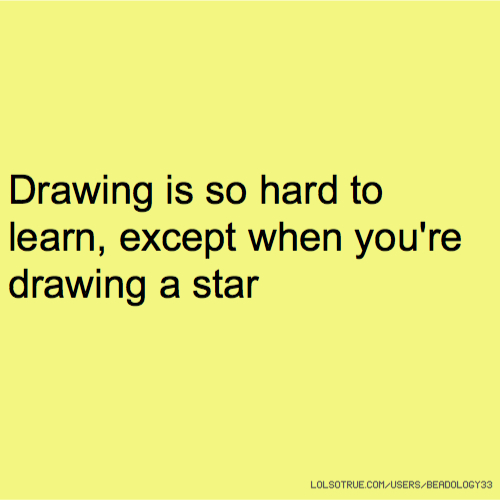 Drawing is so hard to learn, except when you're drawing a star