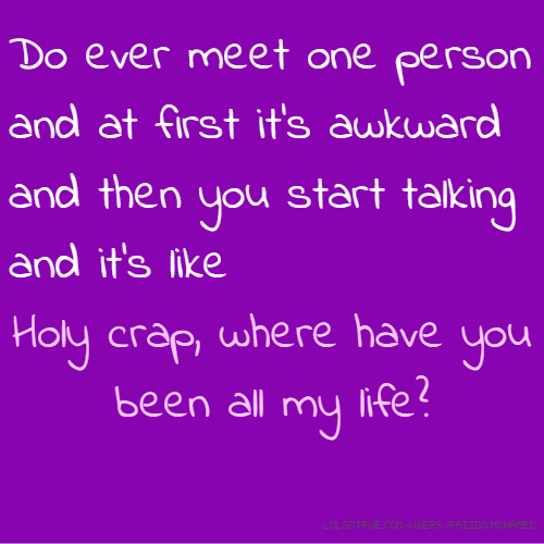 Do ever meet one person and at first it's awkward and then you start talking and it's like Holy crap, where have you been all my life?