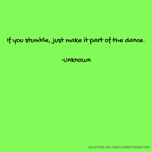 If you stumble, just make it part of the dance. -Unknown