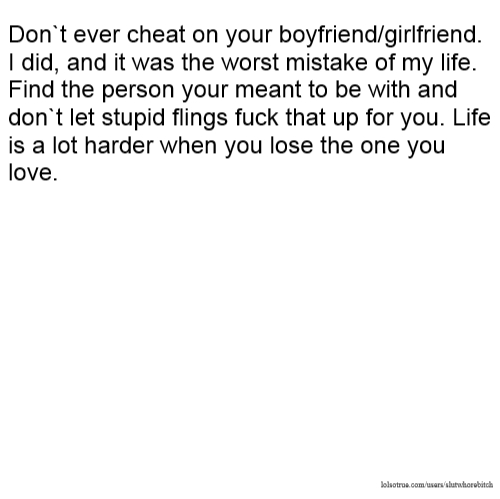 Don`t Ever Cheat On Your Boyfriend/girlfriend. I Did, And It Was The Worst  Mistake Of My Life. Find The Person Your Meant To Be With And Don`t Let  Stupid ...