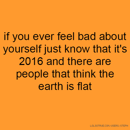 if you ever feel bad about yourself just know that it's 2016 and there are people that think the earth is flat