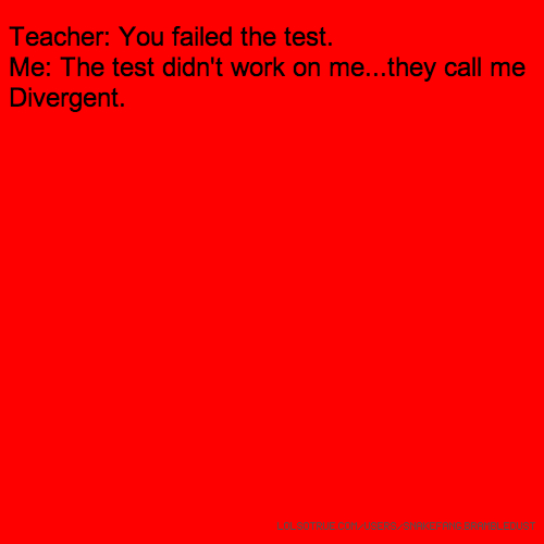 ​Teacher: You failed the test. Me: The test didn't work on me...they call me Divergent.