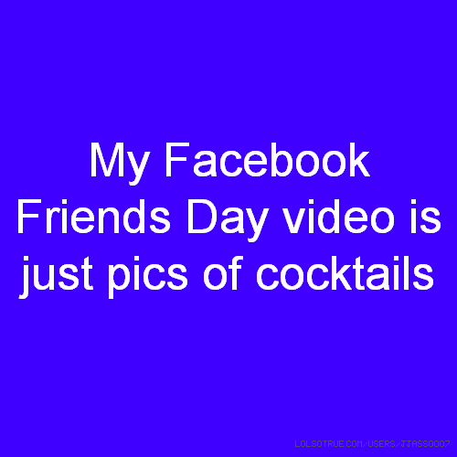 My Facebook Friends Day video is just pics of cocktails