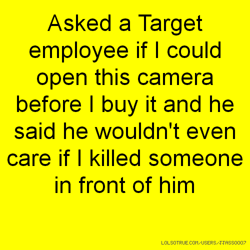 Asked a Target employee if I could open this camera before I buy it and he said he wouldn't even care if I killed someone in front of him