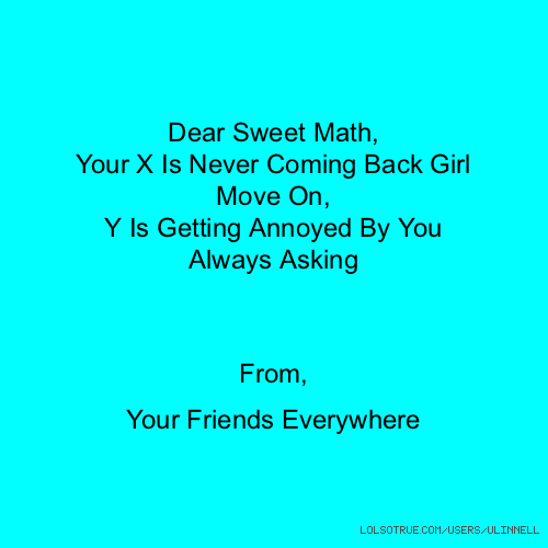 Dear Sweet Math, Your X Is Never Coming Back Girl Move On, Y Is Getting Annoyed By You Always Asking From, Your Friends Everywhere