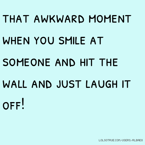 that awkward moment when you smile at someone and hit the wall and just laugh it off!
