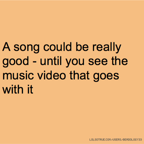 A song could be really good - until you see the music video that goes with it