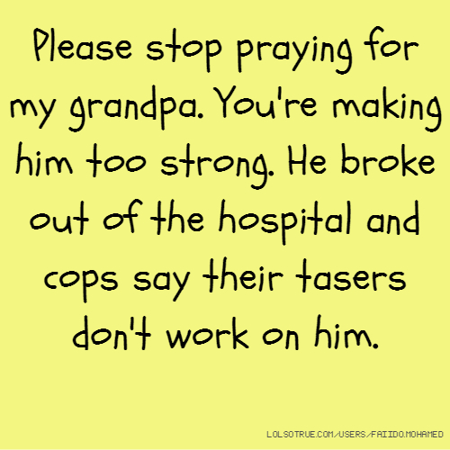 Please stop praying for my grandpa. You're making him too strong. He broke out of the hospital and cops say their tasers don't work on him.