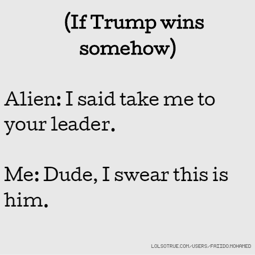 (If Trump wins somehow) Alien: I said take me to your leader. Me: Dude, I swear this is him.