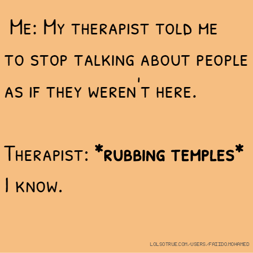 Me: My therapist told me to stop talking about people as if they weren't here. Therapist: *rubbing temples* I know.