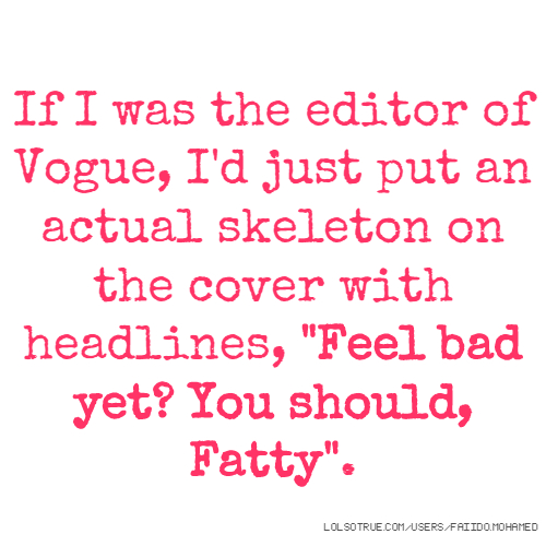 """If I was the editor of Vogue, I'd just put an actual skeleton on the cover with headlines, """"Feel bad yet? You should, Fatty""""."""