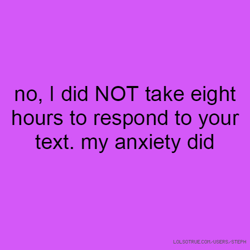 no, I did NOT take eight hours to respond to your text. my anxiety did
