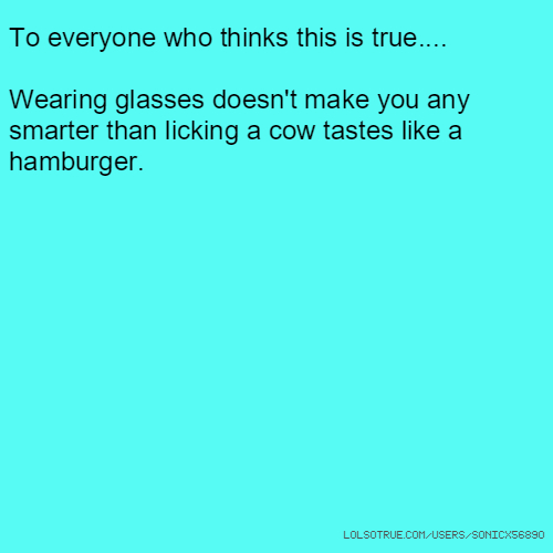 To everyone who thinks this is true.... Wearing glasses doesn't make you any smarter than licking a cow tastes like a hamburger.