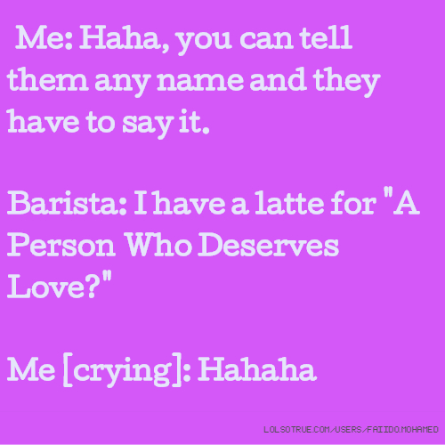 """Me: Haha, you can tell them any name and they have to say it. Barista: I have a latte for """"A Person Who Deserves Love?"""" Me [crying]: Hahaha"""