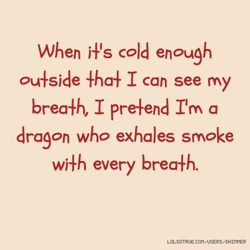 When it's cold enough outside that I can see my breath, I pretend I'm a dragon who exhales smoke with every breath.