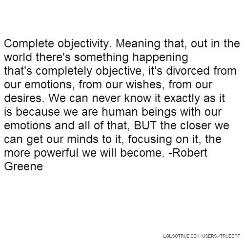 Complete objectivity. Meaning that, out in the world there's something happening that's completely objective, it's divorced from our emotions, from our wishes, from our desires. We can never know it exactly as it is because we are human beings with our emotions and all of that, BUT the closer we can get our minds to it, focusing on it, the more powerful we will become. -Robert Greene