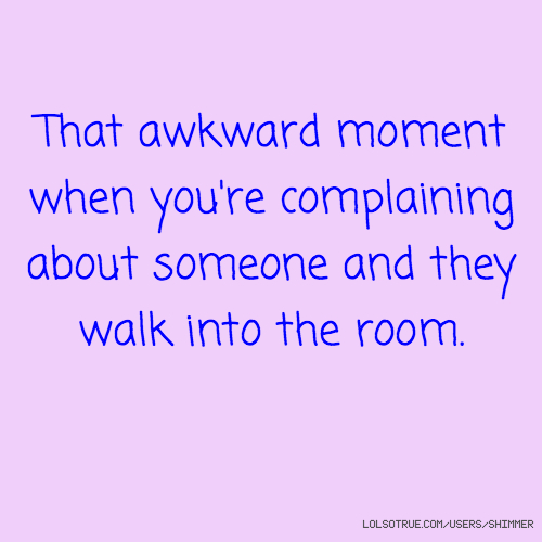 That awkward moment when you're complaining about someone and they walk into the room.