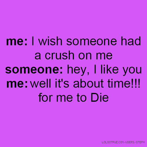 me: I wish someone had a crush on me someone: hey, I like you me: well it's about time!!! for me to Die