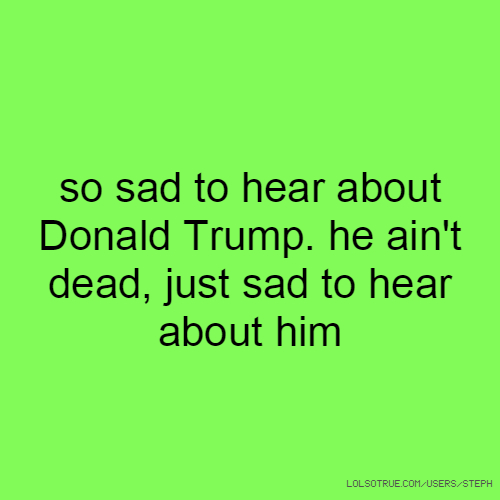 so sad to hear about Donald Trump. he ain't dead, just sad to hear about him