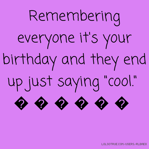 """Remembering everyone it's your birthday and they end up just saying """"cool."""" 🙈🙉🙊💣💥💤"""