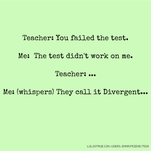 Teacher: You failed the test. Me: The test didn't work on me. Teacher: ... Me: (whispers) They call it Divergent...