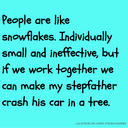 People are like snowflakes. Individually small and ineffective, but if we work together we can make my stepfather crash his car in a tree.