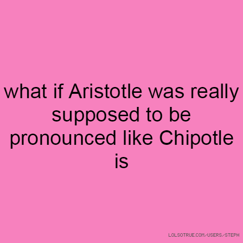 what if Aristotle was really supposed to be pronounced like Chipotle is