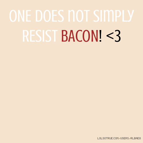 ONE doEs not simply RESist BACON! <3