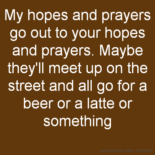 My hopes and prayers go out to your hopes and prayers. Maybe they'll meet up on the street and all go for a beer or a latte or something