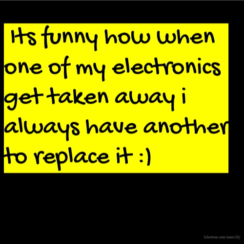 Its funny how when one of my electronics get taken away i always have another to replace it :)