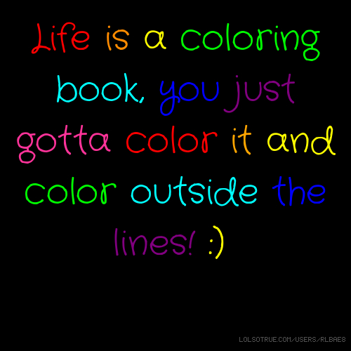 Life is a coloring book, you just gotta color it and color outside the lines! :)
