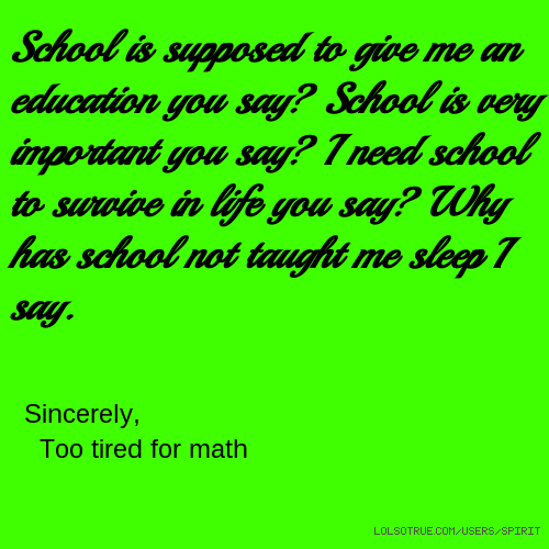 School is supposed to give me an education you say? School is very important you say? I need school to survive in life you say? Why has school not taught me sleep I say. Sincerely, Too tired for math