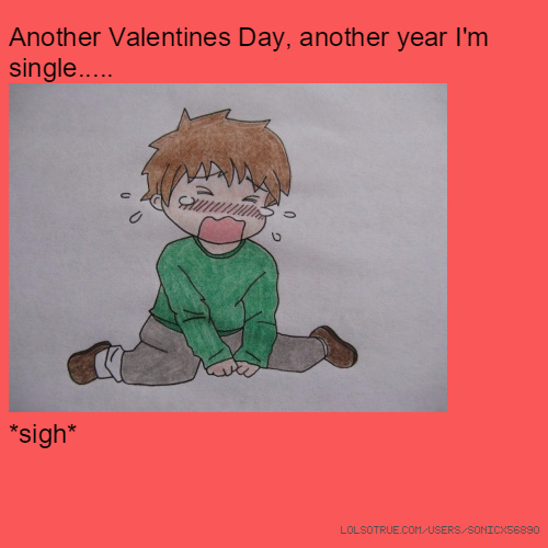 Another Valentines Day, another year I'm single..... *sigh*